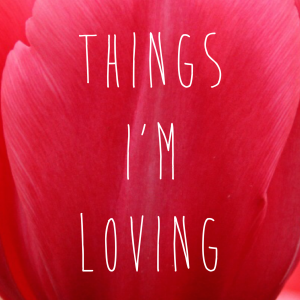 Things I'm Loving April