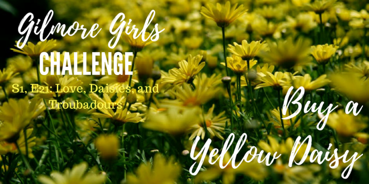 Gilmore Girls Challenge S1, E21: Love, Daisies, andTroubadours