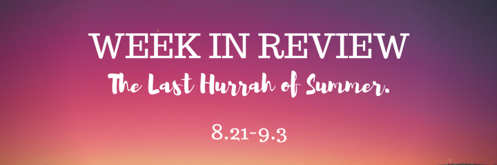 Weeks in Review: The Last Hurrah of Summer