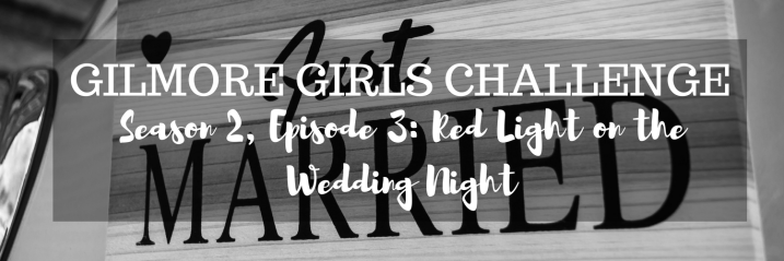 Gilmore Girls Challenge S2, E3: Red Light on the Wedding Night