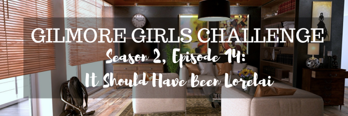 Gilmore Girls Challenge S2, E14 | It Should Have Been Lorelai